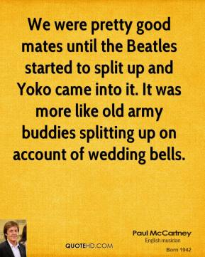 Paul McCartney - We were pretty good mates until the Beatles started to split up and Yoko came into it. It was more like old army buddies splitting up on account of wedding bells.