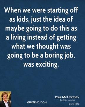 When we were starting off as kids, just the idea of maybe going to do this as a living instead of getting what we thought was going to be a boring job, was exciting.