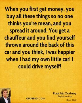 When you first get money, you buy all these things so no one thinks you're mean, and you spread it around. You get a chauffeur and you find yourself thrown around the back of this car and you think, I was happier when I had my own little car! I could drive myself!
