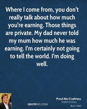 Paul McCartney - Where I come from, you don't really talk about how much you're earning. Those things are private. My dad never told my mum how much he was earning. I'm certainly not going to tell the world. I'm doing well.