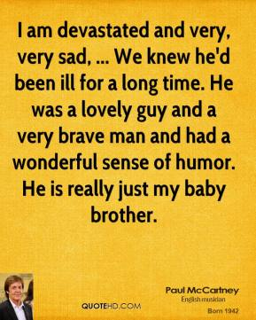 Paul McCartney  - I am devastated and very, very sad, ... We knew he'd been ill for a long time. He was a lovely guy and a very brave man and had a wonderful sense of humor. He is really just my baby brother.