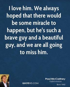 Paul McCartney  - I love him. We always hoped that there would be some miracle to happen, but he's such a brave guy and a beautiful guy, and we are all going to miss him.