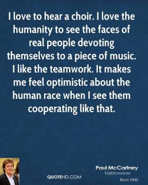 I love to hear a choir. I love the humanity to see the faces of real people devoting themselves to a piece of music. I like the teamwork. It makes me feel optimistic about the human race when I see them cooperating like that.