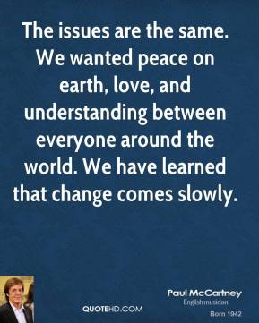 Paul McCartney  - The issues are the same. We wanted peace on earth, love, and understanding between everyone around the world. We have learned that change comes slowly.