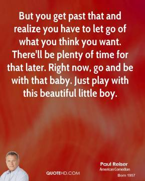 Paul Reiser - But you get past that and realize you have to let go of what you think you want. There'll be plenty of time for that later. Right now, go and be with that baby. Just play with this beautiful little boy.