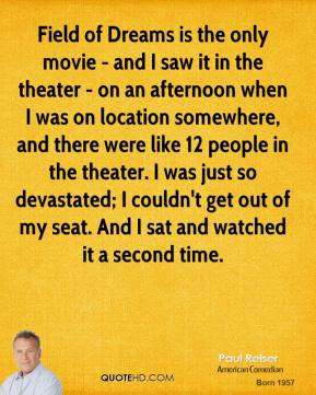Paul Reiser - Field of Dreams is the only movie - and I saw it in the theater - on an afternoon when I was on location somewhere, and there were like 12 people in the theater. I was just so devastated; I couldn't get out of my seat. And I sat and watched it a second time.