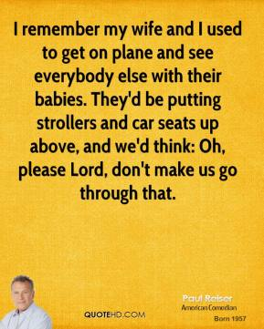 Paul Reiser - I remember my wife and I used to get on plane and see everybody else with their babies. They'd be putting strollers and car seats up above, and we'd think: Oh, please Lord, don't make us go through that.