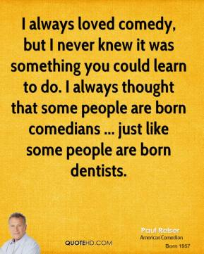 I always loved comedy, but I never knew it was something you could learn to do. I always thought that some people are born comedians ... just like some people are born dentists.