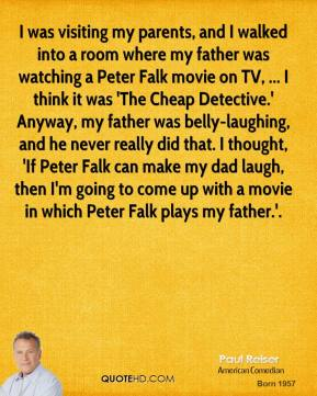 Paul Reiser  - I was visiting my parents, and I walked into a room where my father was watching a Peter Falk movie on TV, ... I think it was 'The Cheap Detective.' Anyway, my father was belly-laughing, and he never really did that. I thought, 'If Peter Falk can make my dad laugh, then I'm going to come up with a movie in which Peter Falk plays my father.'.