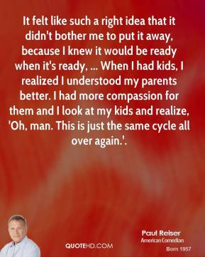 It felt like such a right idea that it didn't bother me to put it away, because I knew it would be ready when it's ready, ... When I had kids, I realized I understood my parents better. I had more compassion for them and I look at my kids and realize, 'Oh, man. This is just the same cycle all over again.'.