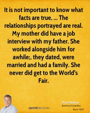 Paul Reiser  - It is not important to know what facts are true, ... The relationships portrayed are real. My mother did have a job interview with my father. She worked alongside him for awhile;, they dated, were married and had a family. She never did get to the World's Fair.