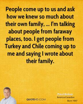 Paul Reiser  - People come up to us and ask how we knew so much about their own family, ... I'm talking about people from faraway places, too. I get people from Turkey and Chile coming up to me and saying I wrote about their family.