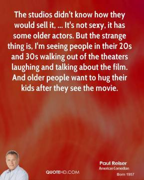 Paul Reiser  - The studios didn't know how they would sell it, ... It's not sexy, it has some older actors. But the strange thing is, I'm seeing people in their 20s and 30s walking out of the theaters laughing and talking about the film. And older people want to hug their kids after they see the movie.