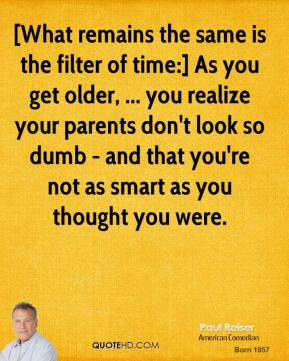 Paul Reiser  - [What remains the same is the filter of time:] As you get older, ... you realize your parents don't look so dumb - and that you're not as smart as you thought you were.