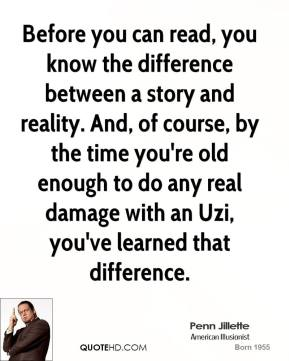 Penn Jillette - Before you can read, you know the difference between a story and reality. And, of course, by the time you're old enough to do any real damage with an Uzi, you've learned that difference.