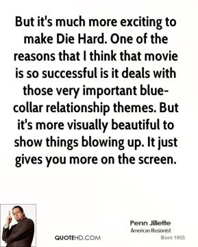 Penn Jillette - But it's much more exciting to make Die Hard. One of the reasons that I think that movie is so successful is it deals with those very important blue-collar relationship themes. But it's more visually beautiful to show things blowing up. It just gives you more on the screen.