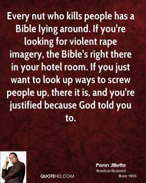 Penn Jillette - Every nut who kills people has a Bible lying around. If you're looking for violent rape imagery, the Bible's right there in your hotel room. If you just want to look up ways to screw people up, there it is, and you're justified because God told you to.