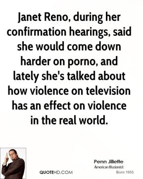 Penn Jillette - Janet Reno, during her confirmation hearings, said she would come down harder on porno, and lately she's talked about how violence on television has an effect on violence in the real world.