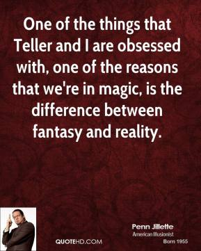Penn Jillette - One of the things that Teller and I are obsessed with, one of the reasons that we're in magic, is the difference between fantasy and reality.