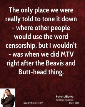 Penn Jillette - The only place we were really told to tone it down - where other people would use the word censorship, but I wouldn't - was when we did MTV right after the Beavis and Butt-head thing.