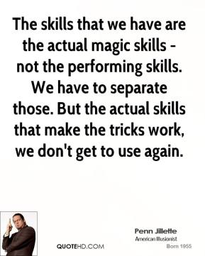 Penn Jillette - The skills that we have are the actual magic skills - not the performing skills. We have to separate those. But the actual skills that make the tricks work, we don't get to use again.