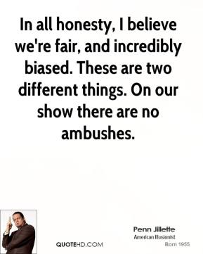 Penn Jillette  - In all honesty, I believe we're fair, and incredibly biased. These are two different things. On our show there are no ambushes.