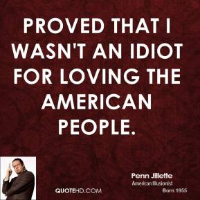 Penn Jillette  - proved that I wasn't an idiot for loving the American people.