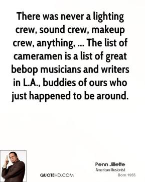 Penn Jillette  - There was never a lighting crew, sound crew, makeup crew, anything, ... The list of cameramen is a list of great bebop musicians and writers in L.A., buddies of ours who just happened to be around.