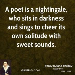 Percy Bysshe Shelley - A poet is a nightingale, who sits in darkness and sings to cheer its own solitude with sweet sounds.