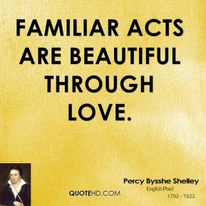 Percy Bysshe Shelley - Familiar acts are beautiful through love.