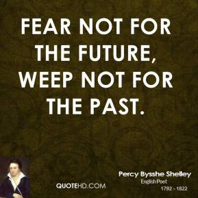 Percy Bysshe Shelley - Fear not for the future, weep not for the past.