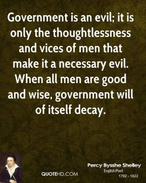 Government is an evil; it is only the thoughtlessness and vices of men that make it a necessary evil. When all men are good and wise, government will of itself decay.