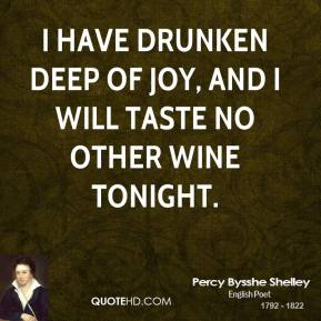 Percy Bysshe Shelley - I have drunken deep of joy, And I will taste no other wine tonight.