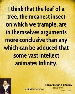 Percy Bysshe Shelley - I think that the leaf of a tree, the meanest insect on which we trample, are in themselves arguments more conclusive than any which can be adduced that some vast intellect animates Infinity.