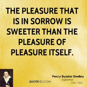 The pleasure that is in sorrow is sweeter than the pleasure of pleasure itself.