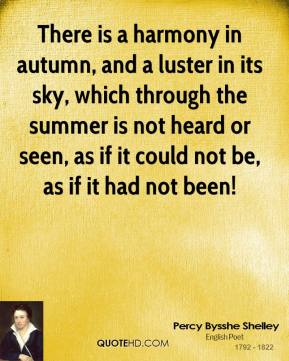 There is a harmony in autumn, and a luster in its sky, which through the summer is not heard or seen, as if it could not be, as if it had not been!