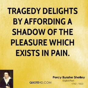 Tragedy delights by affording a shadow of the pleasure which exists in pain.