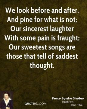 We look before and after, And pine for what is not; Our sincerest laughter With some pain is fraught; Our sweetest songs are those that tell of saddest thought.