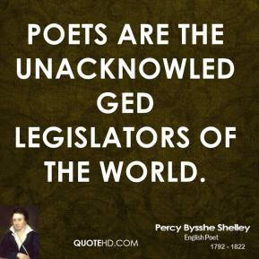 Poets are the unacknowledged legislators of the world.