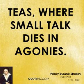 Percy Bysshe Shelley  - Teas, Where small talk dies in agonies.