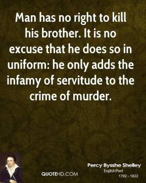 Man has no right to kill his brother. It is no excuse that he does so in uniform: he only adds the infamy of servitude to the crime of murder.