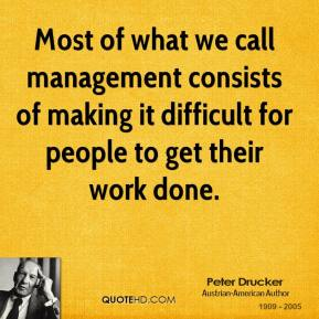 Most of what we call management consists of making it difficult for people to get their work done.