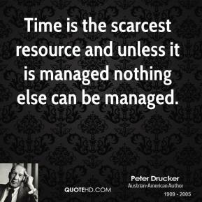 Time is the scarcest resource and unless it is managed nothing else can be managed.