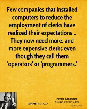 Peter Drucker - Few companies that installed computers to reduce the employment of clerks have realized their expectations... They now need more, and more expensive clerks even though they call them 'operators' or 'programmers.'