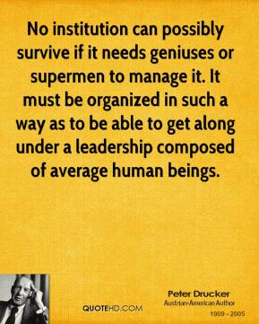 No institution can possibly survive if it needs geniuses or supermen to manage it. It must be organized in such a way as to be able to get along under a leadership composed of average human beings.