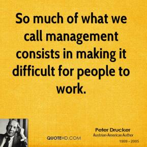 So much of what we call management consists in making it difficult for people to work.