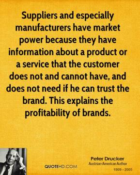 Peter Drucker - Suppliers and especially manufacturers have market power because they have information about a product or a service that the customer does not and cannot have, and does not need if he can trust the brand. This explains the profitability of brands.