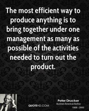 The most efficient way to produce anything is to bring together under one management as many as possible of the activities needed to turn out the product.