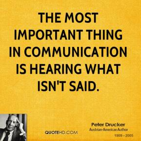 Peter Drucker - The most important thing in communication is hearing what isn't said.
