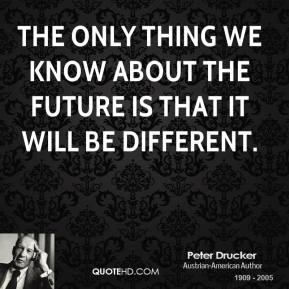 The only thing we know about the future is that it will be different.